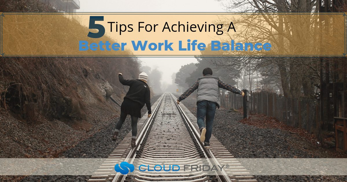 5 Tips For Achieving A Better Work Life Balance
