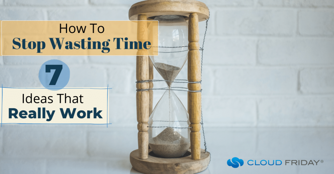 How To Stop Wasting Time 7 Ideas That Really Work