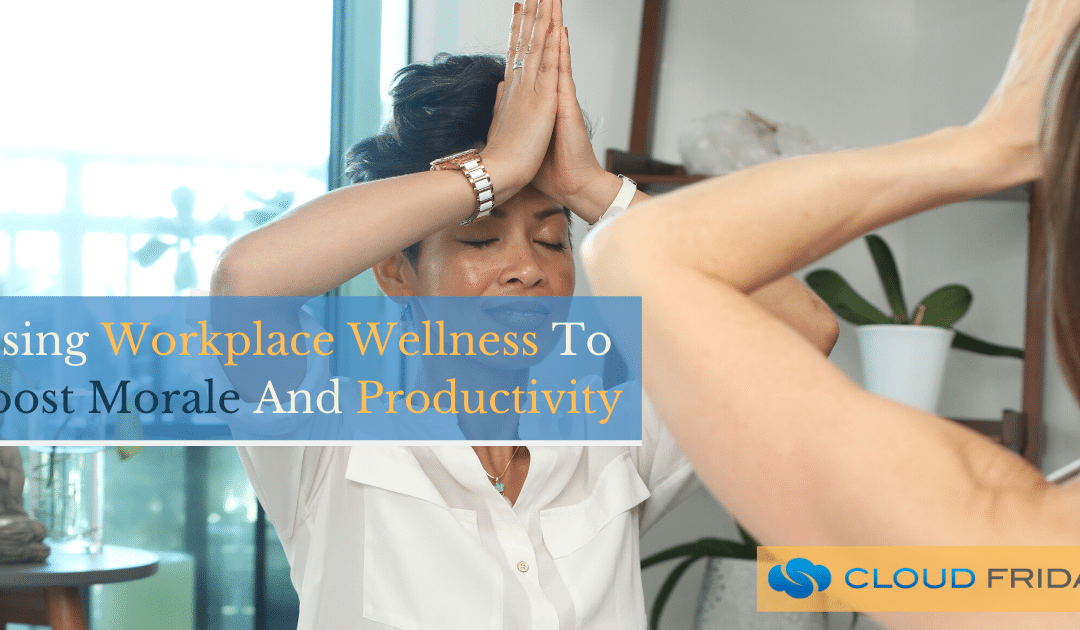 Using Workplace Wellness To Boost Morale And Productivity
