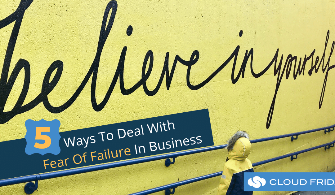 5 Ways To Deal With Fear Of Failure In Business